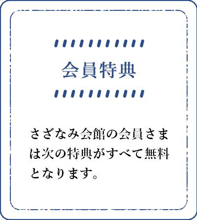 会員特典 さざなみ会館の会員さまは次の特典がすべて無料となります。
